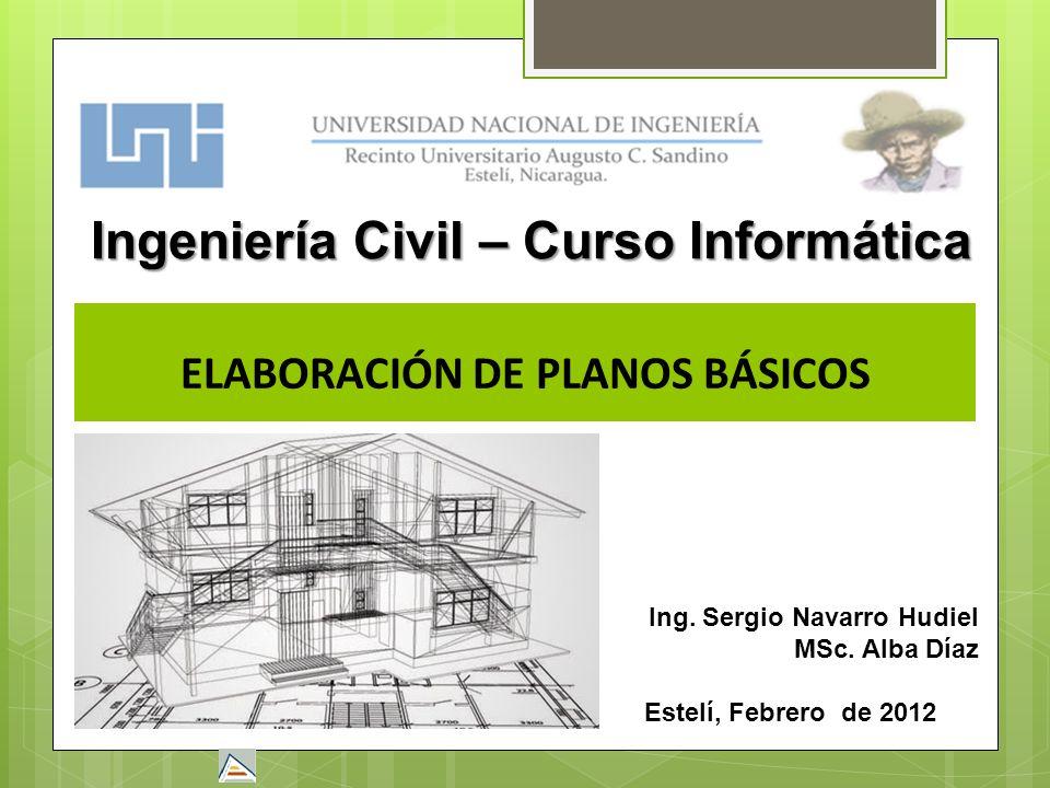 ELABORACIÓN DE PLANOS BÁSICOS Estelí, Febrero de 2012 Ingeniería Civil – Curso Informática Ing. Sergio Navarro Hudiel MSc. Alba Díaz