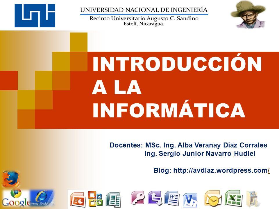 INTRODUCCIÓN A LA INFORMÁTICA Docentes: MSc. Ing. Alba Veranay Díaz Corrales Ing. Sergio Junior Navarro Hudiel Blog: http://avdiaz.wordpress.com//