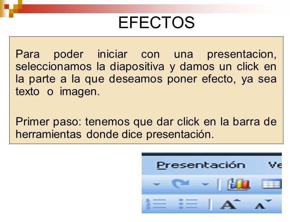 EFECTOS Para poder iniciar con una presentacion, seleccionamos la diapositiva y damos un click en la parte a la que deseamos poner efecto, ya sea text