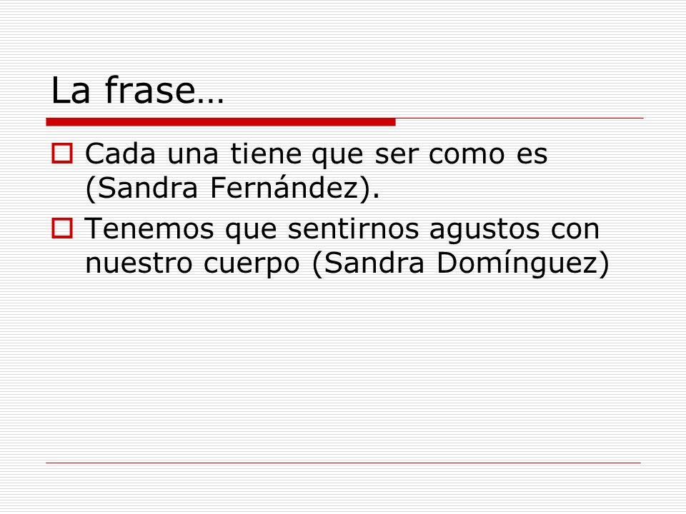 La frase… Cada una tiene que ser como es (Sandra Fernández). Tenemos que sentirnos agustos con nuestro cuerpo (Sandra Domínguez)
