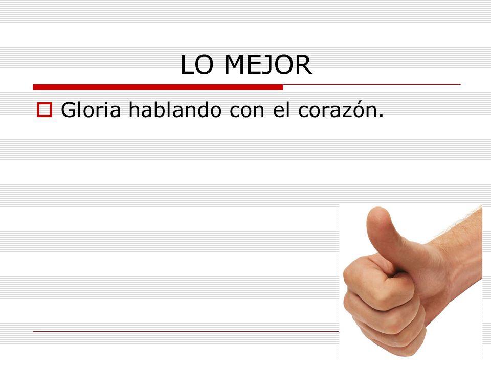 LO MEJOR Gloria hablando con el corazón.