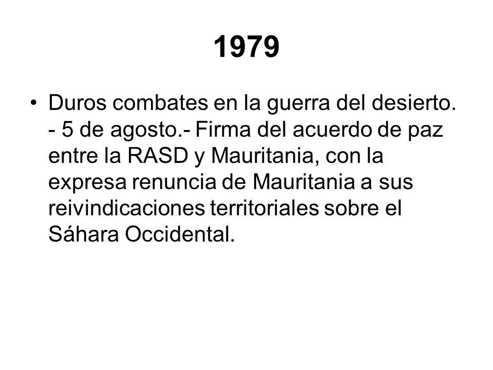 1979 Duros combates en la guerra del desierto. - 5 de agosto.- Firma del acuerdo de paz entre la RASD y Mauritania, con la expresa renuncia de Maurita