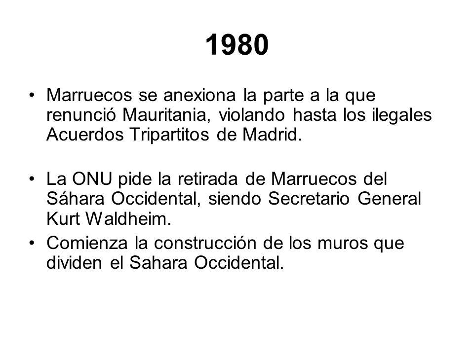 1980 Marruecos se anexiona la parte a la que renunció Mauritania, violando hasta los ilegales Acuerdos Tripartitos de Madrid. La ONU pide la retirada