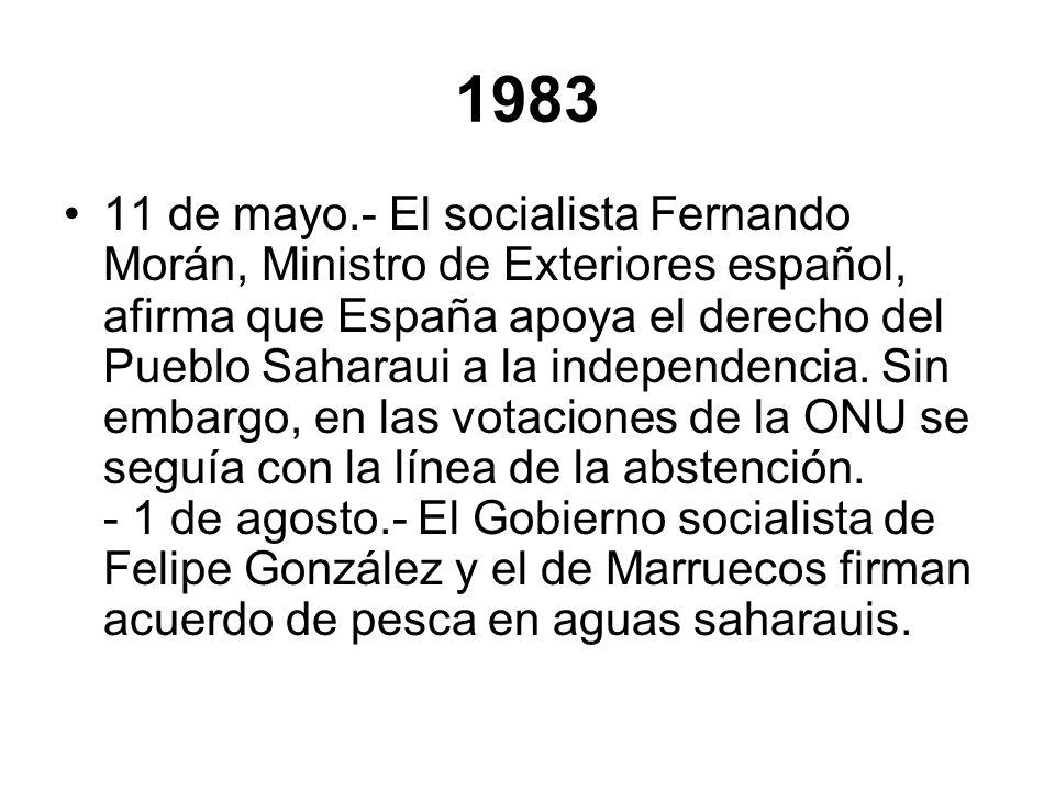 1983 11 de mayo.- El socialista Fernando Morán, Ministro de Exteriores español, afirma que España apoya el derecho del Pueblo Saharaui a la independen