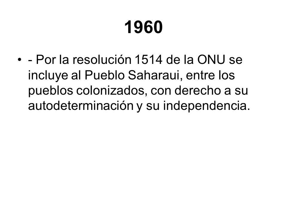 1960 - Por la resolución 1514 de la ONU se incluye al Pueblo Saharaui, entre los pueblos colonizados, con derecho a su autodeterminación y su independ