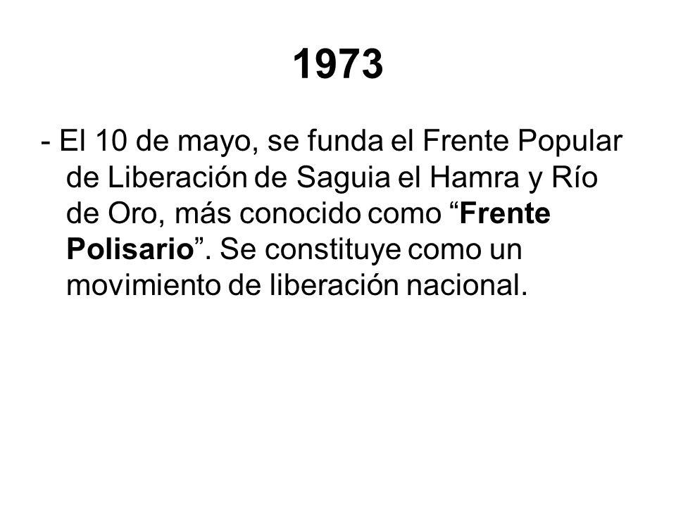 1973 - El 10 de mayo, se funda el Frente Popular de Liberación de Saguia el Hamra y Río de Oro, más conocido como Frente Polisario. Se constituye como
