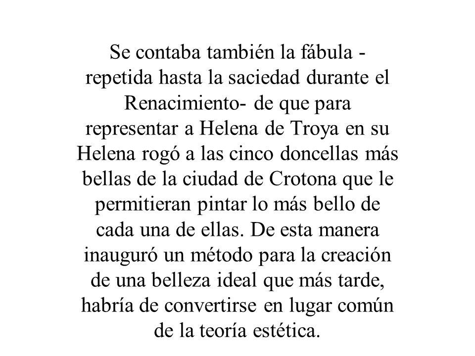 Se contaba también la fábula - repetida hasta la saciedad durante el Renacimiento- de que para representar a Helena de Troya en su Helena rogó a las c