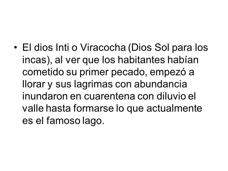 El dios Inti o Viracocha (Dios Sol para los incas), al ver que los habitantes habían cometido su primer pecado, empezó a llorar y sus lagrimas con abu