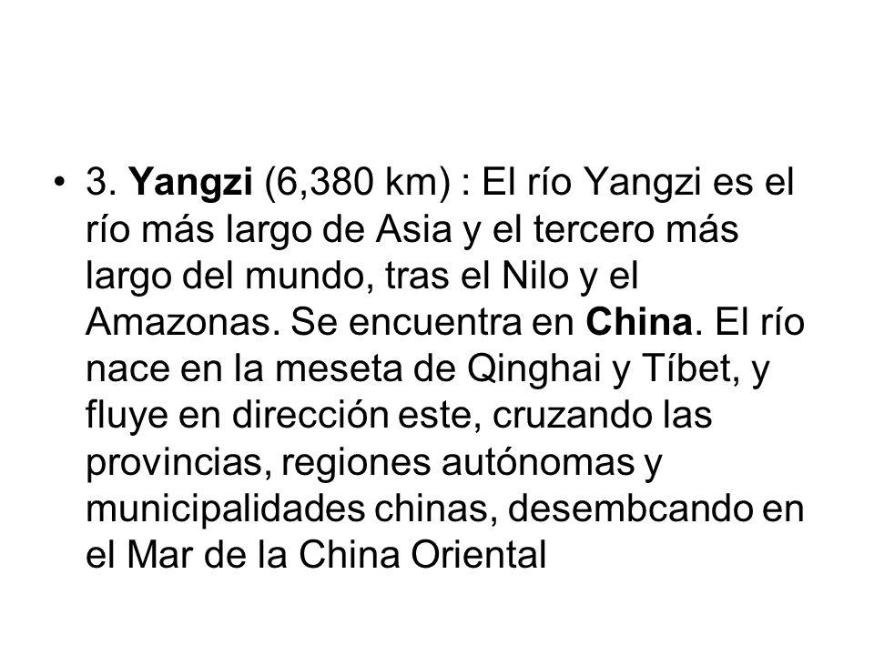 3. Yangzi (6,380 km) : El río Yangzi es el río más largo de Asia y el tercero más largo del mundo, tras el Nilo y el Amazonas. Se encuentra en China.