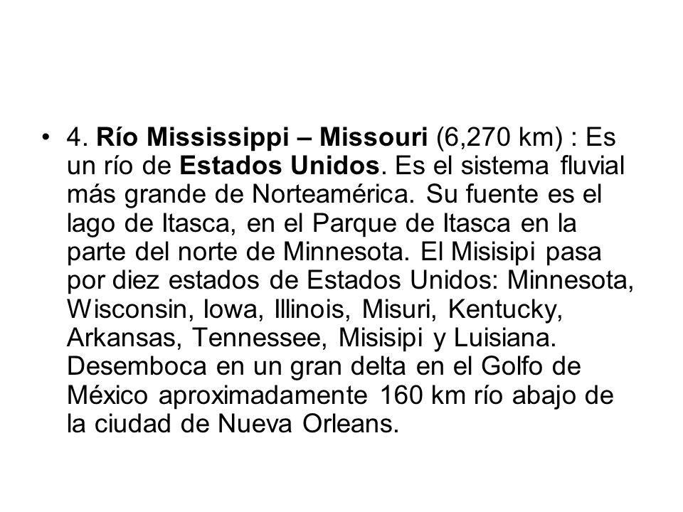 4. Río Mississippi – Missouri (6,270 km) : Es un río de Estados Unidos. Es el sistema fluvial más grande de Norteamérica. Su fuente es el lago de Itas