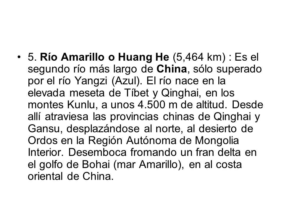 5. Río Amarillo o Huang He (5,464 km) : Es el segundo río más largo de China, sólo superado por el río Yangzi (Azul). El río nace en la elevada meseta