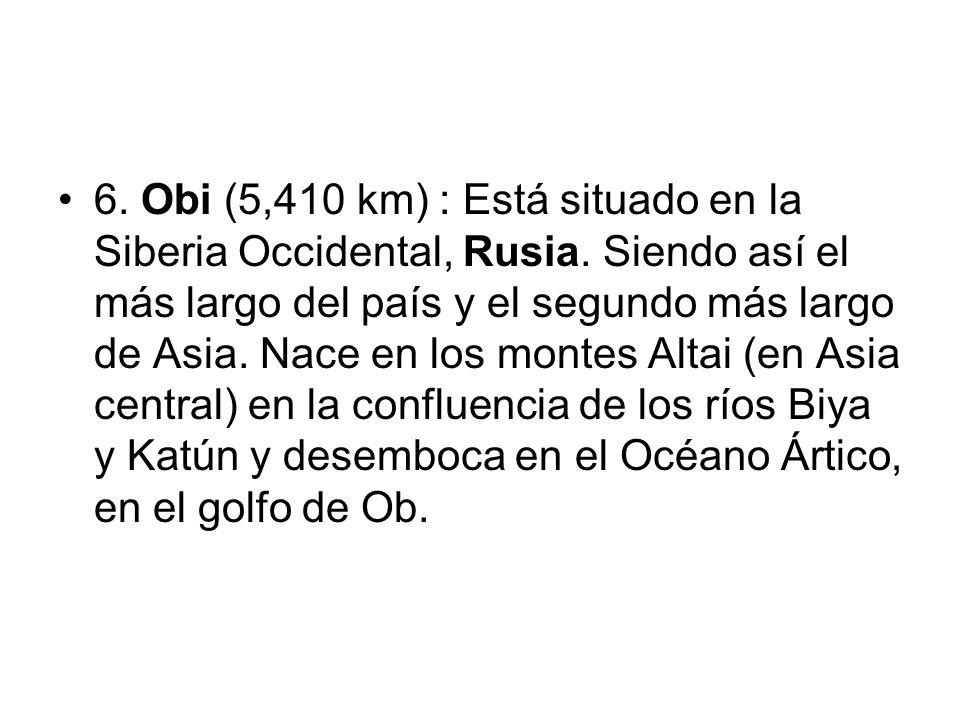 6. Obi (5,410 km) : Está situado en la Siberia Occidental, Rusia. Siendo así el más largo del país y el segundo más largo de Asia. Nace en los montes