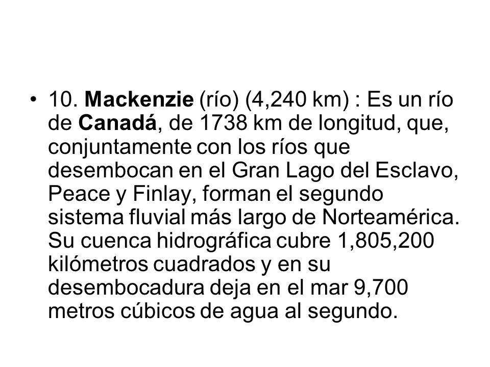 10. Mackenzie (río) (4,240 km) : Es un río de Canadá, de 1738 km de longitud, que, conjuntamente con los ríos que desembocan en el Gran Lago del Escla
