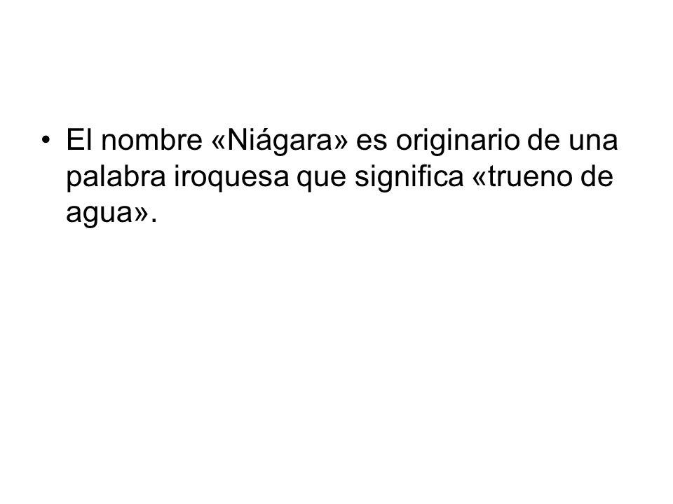 El nombre «Niágara» es originario de una palabra iroquesa que significa «trueno de agua».