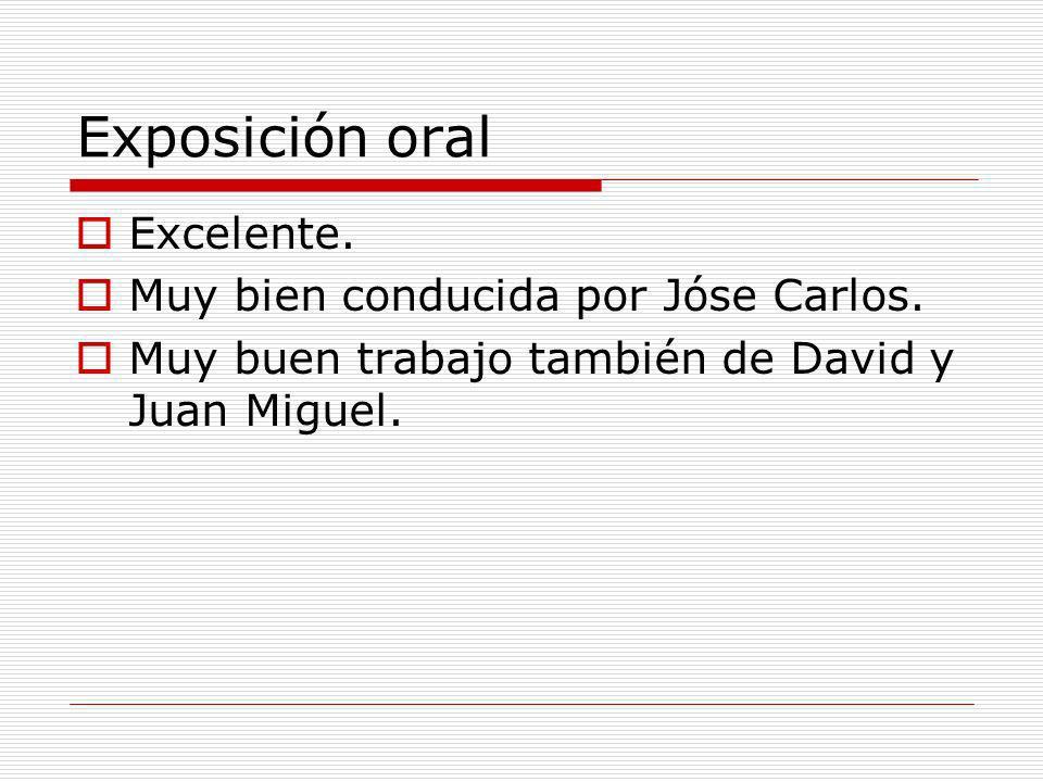 Exposición oral Excelente. Muy bien conducida por Jóse Carlos. Muy buen trabajo también de David y Juan Miguel.