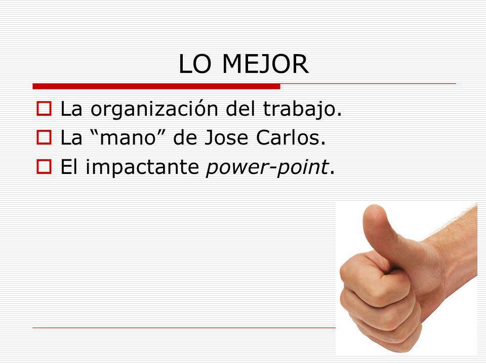 LO MEJOR La organización del trabajo. La mano de Jose Carlos. El impactante power-point.