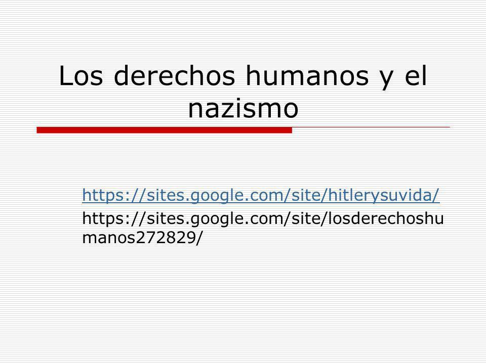 Los derechos humanos y el nazismo https://sites.google.com/site/hitlerysuvida/ https://sites.google.com/site/losderechoshu manos272829/