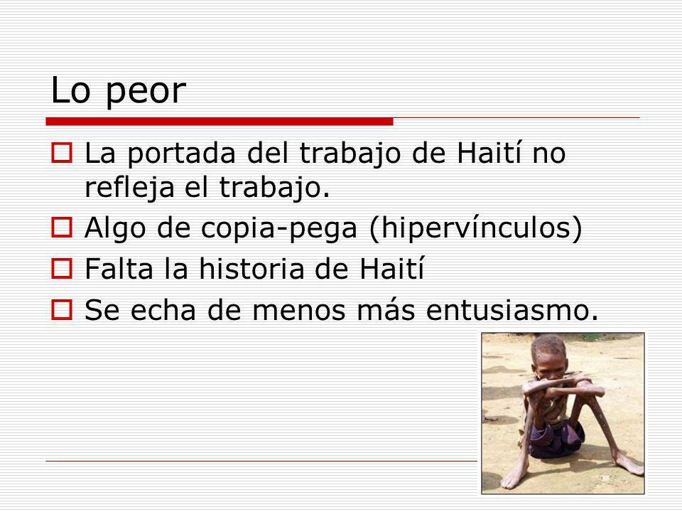 La portada del trabajo de Haití no refleja el trabajo. Algo de copia-pega (hipervínculos) Falta la historia de Haití Se echa de menos más entusiasmo.