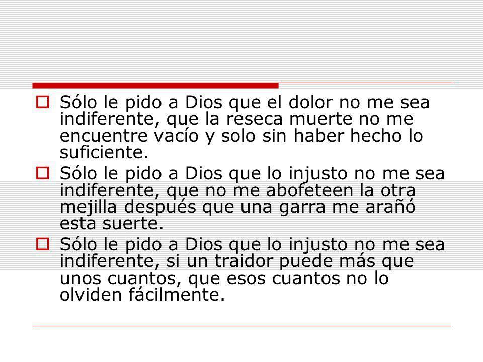 Sólo le pido a Dios que el dolor no me sea indiferente, que la reseca muerte no me encuentre vacío y solo sin haber hecho lo suficiente. Sólo le pido