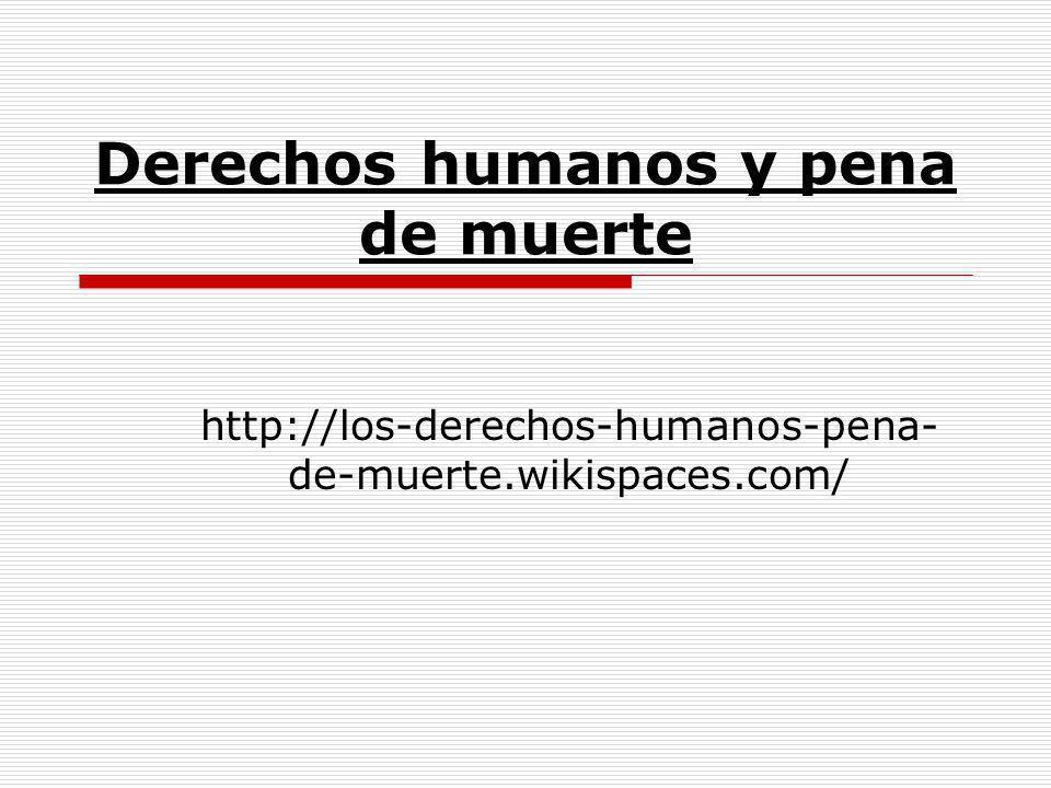 Derechos humanos y pena de muerte http://los-derechos-humanos-pena- de-muerte.wikispaces.com/