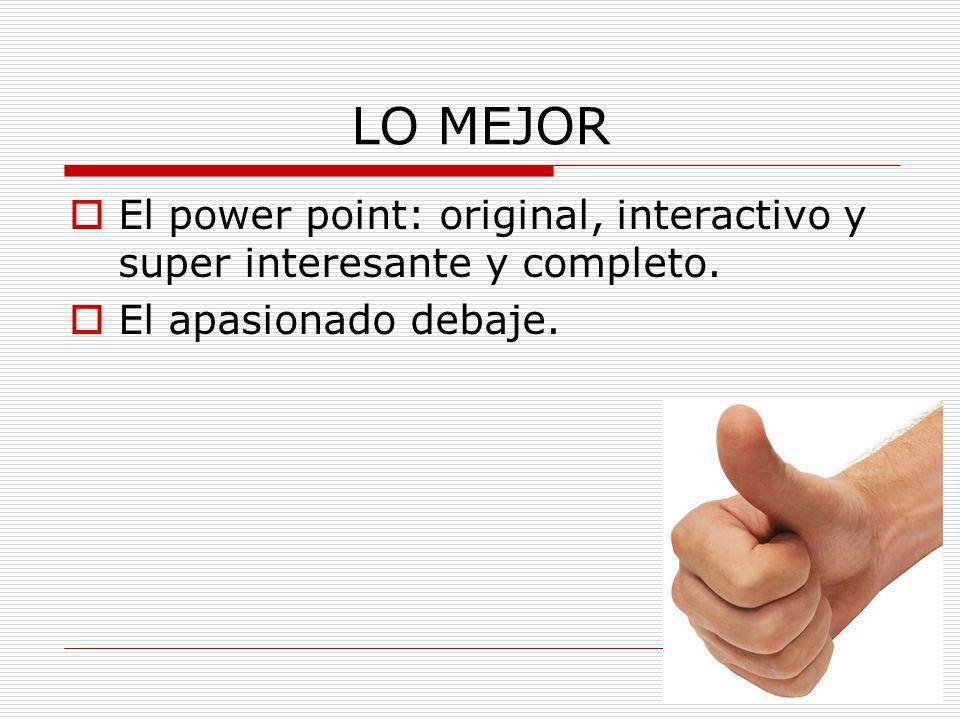 LO MEJOR El power point: original, interactivo y super interesante y completo. El apasionado debaje.