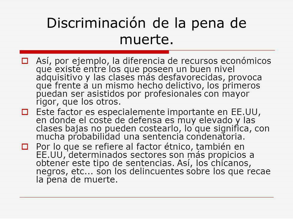 Discriminación de la pena de muerte. Así, por ejemplo, la diferencia de recursos económicos que existe entre los que poseen un buen nivel adquisitivo
