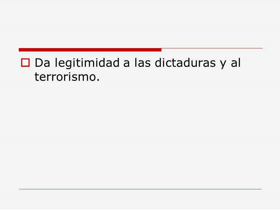 Da legitimidad a las dictaduras y al terrorismo.