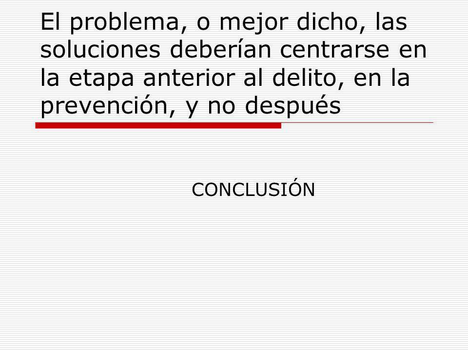 El problema, o mejor dicho, las soluciones deberían centrarse en la etapa anterior al delito, en la prevención, y no después CONCLUSIÓN