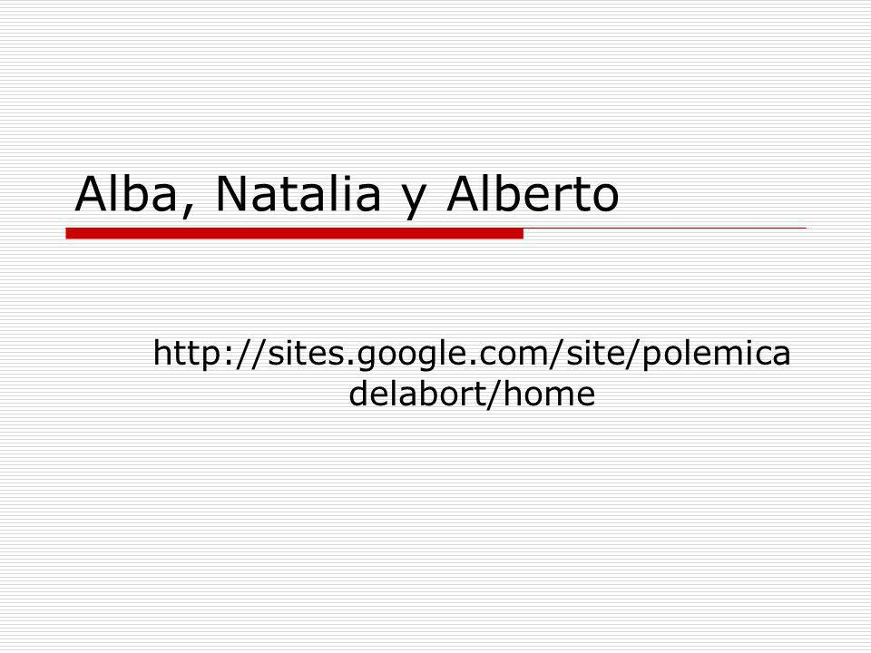 Alba, Natalia y Alberto http://sites.google.com/site/polemica delabort/home