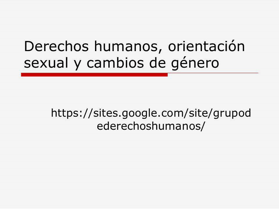 Derechos humanos, orientación sexual y cambios de género https://sites.google.com/site/grupod ederechoshumanos/