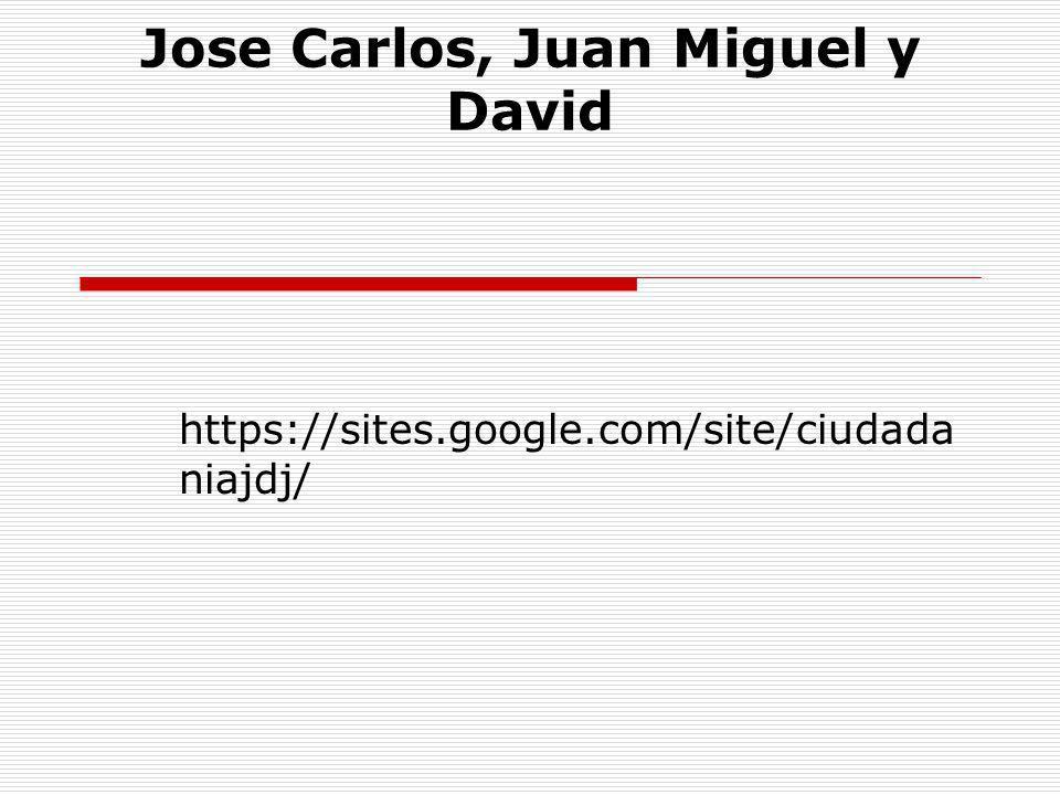 Jose Carlos, Juan Miguel y David https://sites.google.com/site/ciudada niajdj/