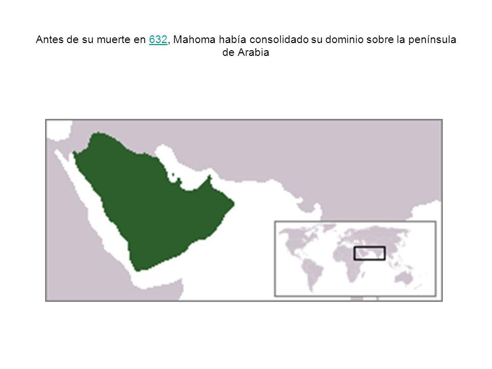 Antes de su muerte en 632, Mahoma había consolidado su dominio sobre la península de Arabia632
