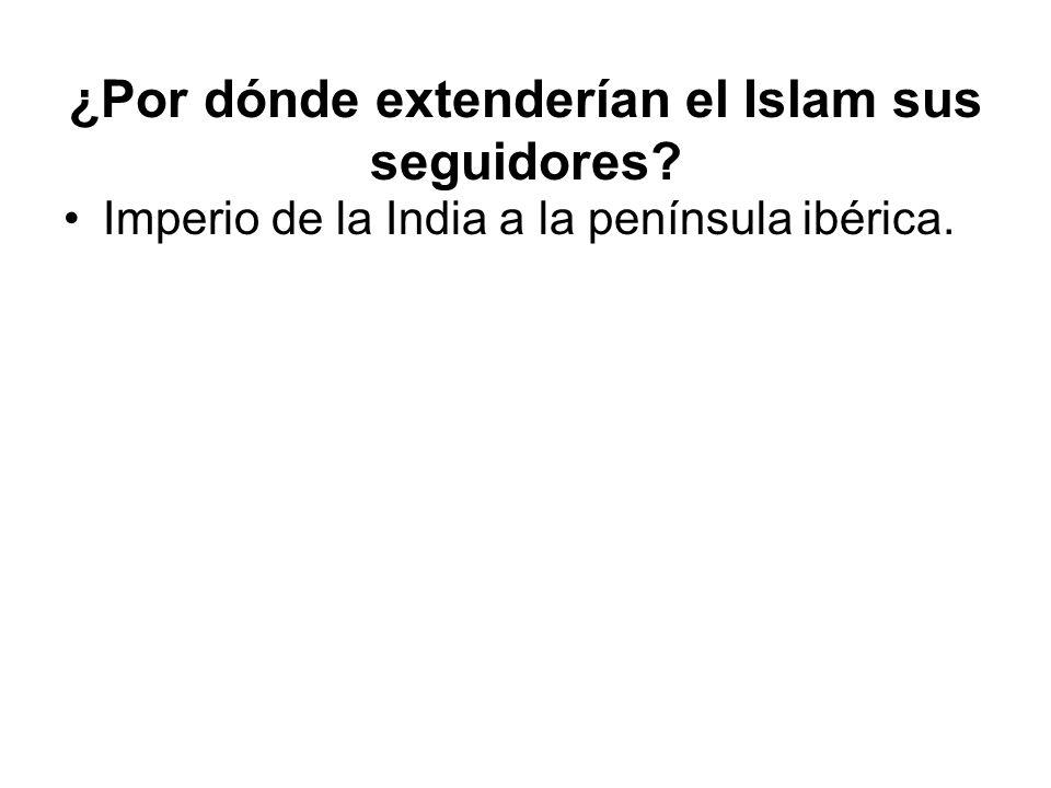 ¿Por dónde extenderían el Islam sus seguidores? Imperio de la India a la península ibérica.
