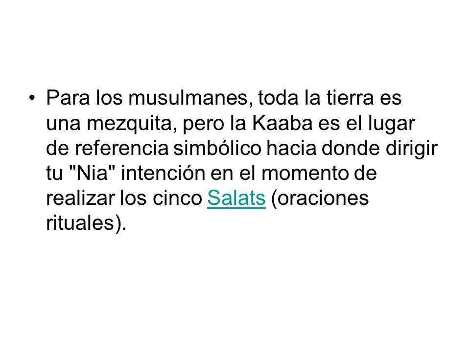 Para los musulmanes, toda la tierra es una mezquita, pero la Kaaba es el lugar de referencia simbólico hacia donde dirigir tu
