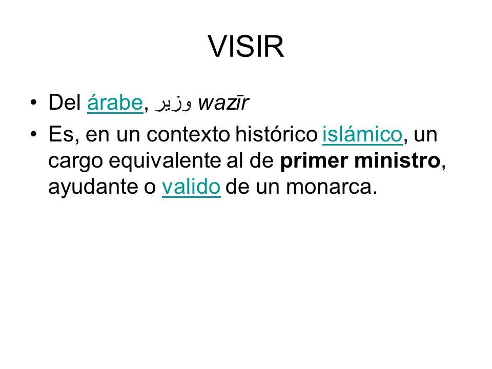 VISIR Del árabe, وزير wazīrárabe Es, en un contexto histórico islámico, un cargo equivalente al de primer ministro, ayudante o valido de un monarca.is