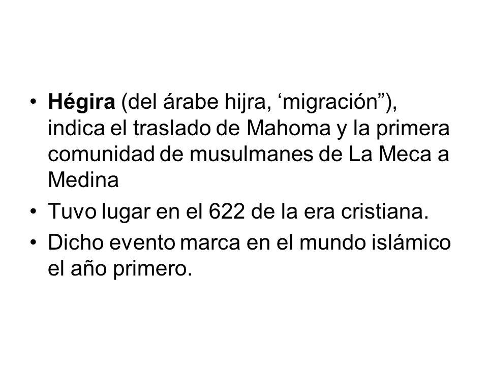 Hégira (del árabe hijra, migración), indica el traslado de Mahoma y la primera comunidad de musulmanes de La Meca a Medina Tuvo lugar en el 622 de la era cristiana.
