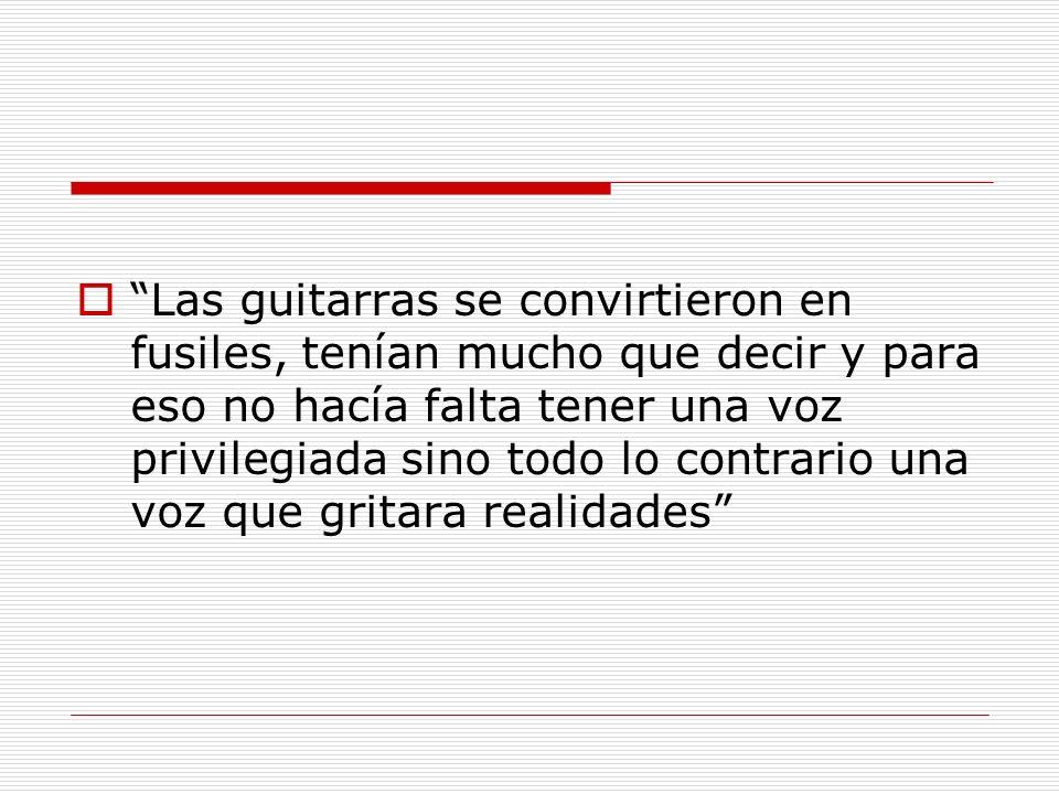 Las guitarras se convirtieron en fusiles, tenían mucho que decir y para eso no hacía falta tener una voz privilegiada sino todo lo contrario una voz q