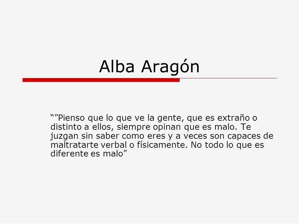 Alba Aragón Pienso que lo que ve la gente, que es extraño o distinto a ellos, siempre opinan que es malo. Te juzgan sin saber como eres y a veces son