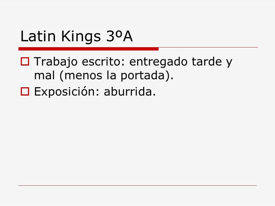 Latin Kings 3ºA Trabajo escrito: entregado tarde y mal (menos la portada). Exposición: aburrida.