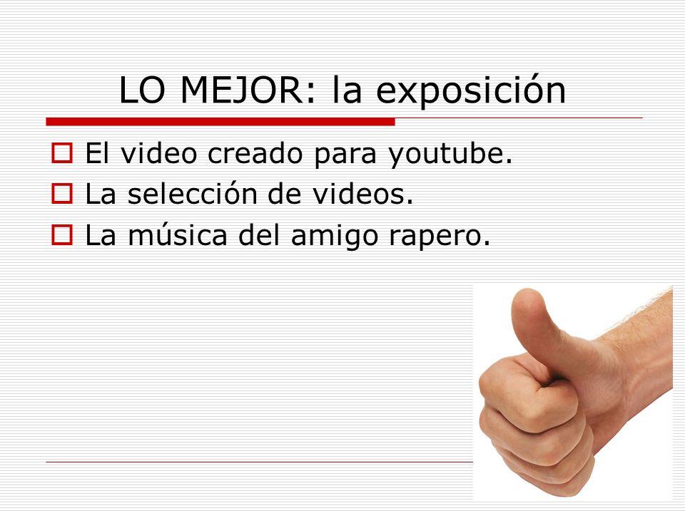 LO MEJOR: la exposición El video creado para youtube. La selección de videos. La música del amigo rapero.