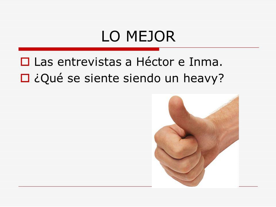 LO MEJOR Las entrevistas a Héctor e Inma. ¿Qué se siente siendo un heavy?