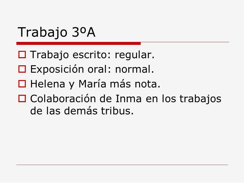 Trabajo 3ºA Trabajo escrito: regular. Exposición oral: normal. Helena y María más nota. Colaboración de Inma en los trabajos de las demás tribus.