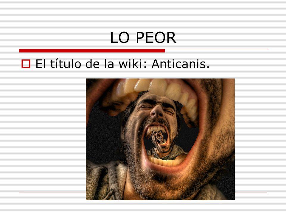 LO PEOR El título de la wiki: Anticanis.