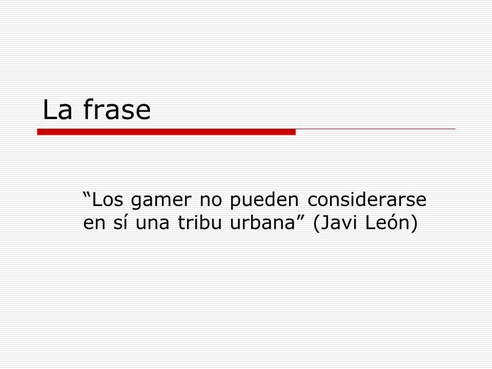 La frase Los gamer no pueden considerarse en sí una tribu urbana (Javi León)