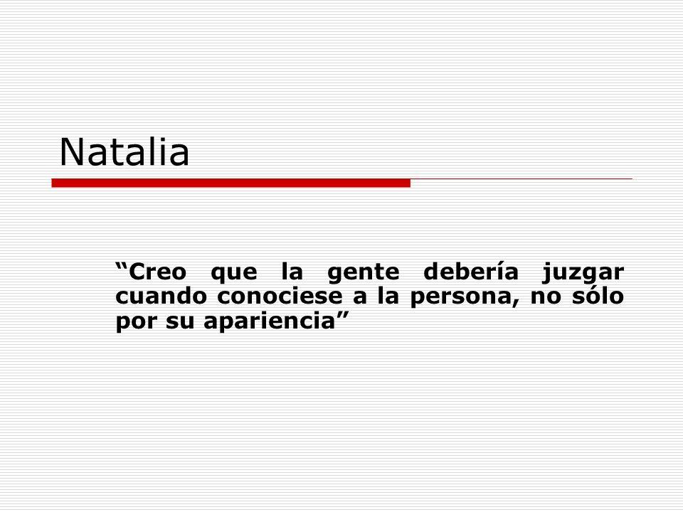 Natalia Creo que la gente debería juzgar cuando conociese a la persona, no sólo por su apariencia