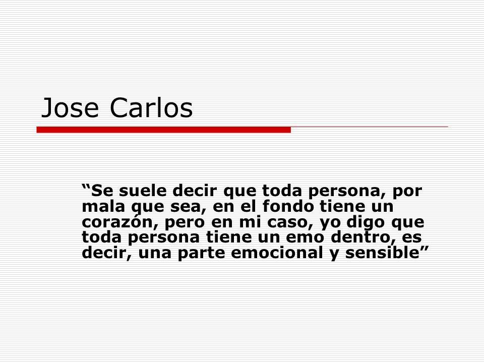 Jose Carlos Se suele decir que toda persona, por mala que sea, en el fondo tiene un corazón, pero en mi caso, yo digo que toda persona tiene un emo de