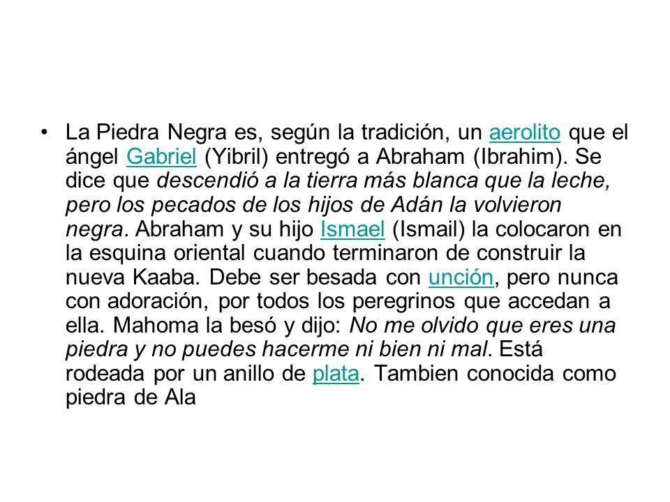 La Piedra Negra es, según la tradición, un aerolito que el ángel Gabriel (Yibril) entregó a Abraham (Ibrahim). Se dice que descendió a la tierra más b