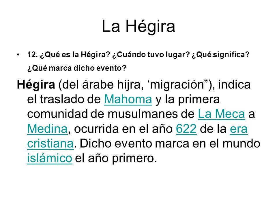 La Hégira 12. ¿Qué es la Hégira? ¿Cuándo tuvo lugar? ¿Qué significa? ¿Qué marca dicho evento? Hégira (del árabe hijra, migración), indica el traslado