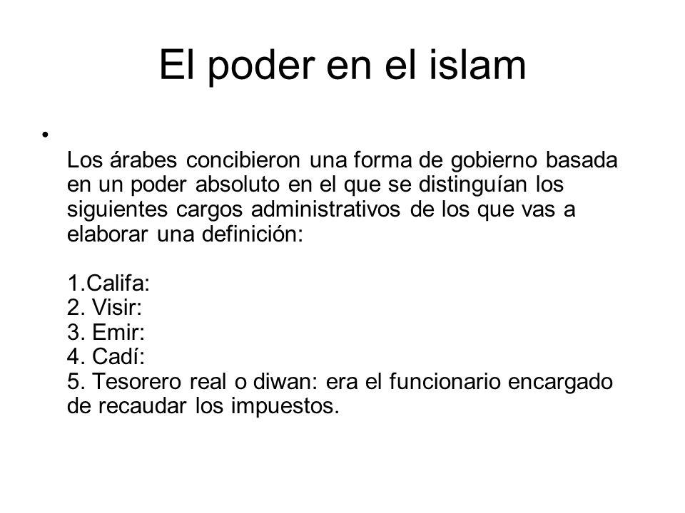 El poder en el islam Los árabes concibieron una forma de gobierno basada en un poder absoluto en el que se distinguían los siguientes cargos administr