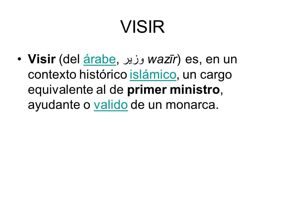 VISIR Visir (del árabe, وزير wazīr) es, en un contexto histórico islámico, un cargo equivalente al de primer ministro, ayudante o valido de un monarca